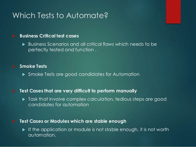 Which Tests to Automate?  Business Critical test cases  Business Scenarios and all critical flows which needs to be perf...