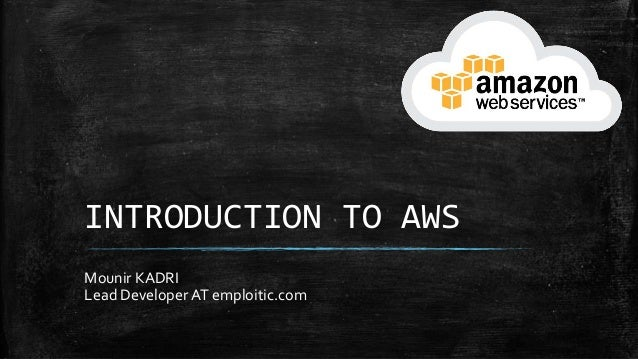 INTRODUCTION TO AWS Mounir KADRI Lead Developer AT emploitic.com