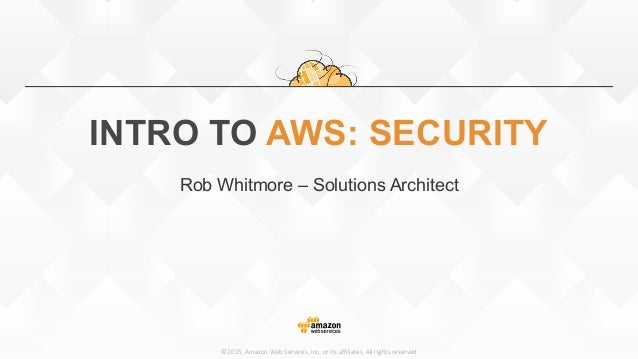 ©2015,  Amazon  Web  Services,  Inc.  or  its  affiliates.  All  rights  reserved INTRO TO AWS: SECURITY Rob Whitmore – Solu...