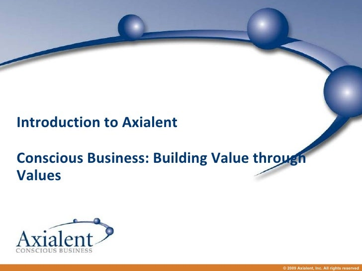Introduction to Axialent Conscious Business: Building Value through Values © 2009 Axialent, Inc. All rights reserved