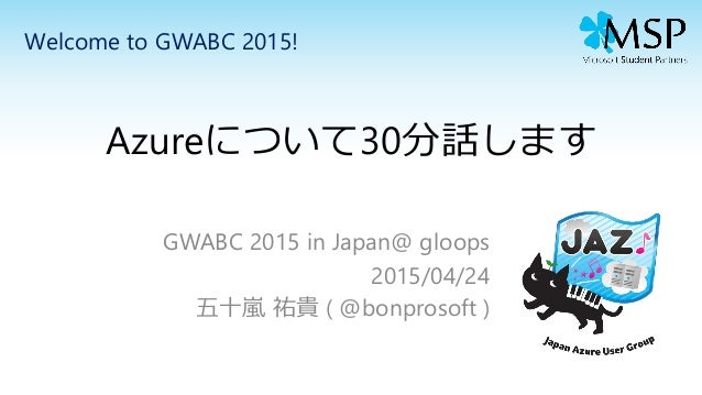Azureについて30分話します GWABC 2015 in Japan@ gloops 2015/04/24 五十嵐 祐貴 ( @bonprosoft ) Welcome to GWABC 2015!