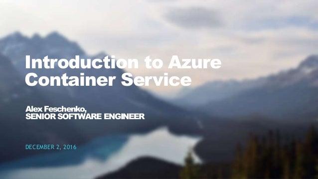 1CONFIDENTIAL Introduction to Azure Container Service DECEMBER 2, 2016 Alex Feschenko, SENIOR SOFTWARE ENGINEER