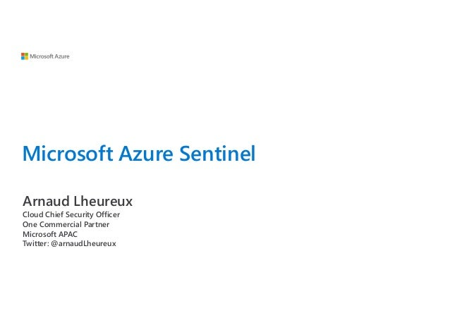 Microsoft Azure Sentinel Arnaud Lheureux Cloud Chief Security Officer One Commercial Partner Microsoft APAC Twitter: @arna...