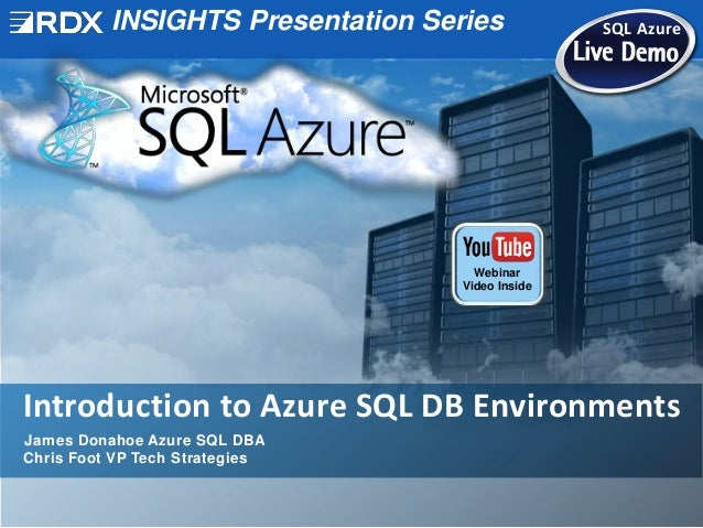 INSIGHTS Presentation Series SQL Azure Introduction to Azure SQL DB Environments James Donahoe Azure SQL DBA Chris Foot VP...