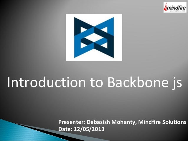 Introduction to Backbone js Presenter: Debasish Mohanty, Mindfire Solutions Date: 12/05/2013