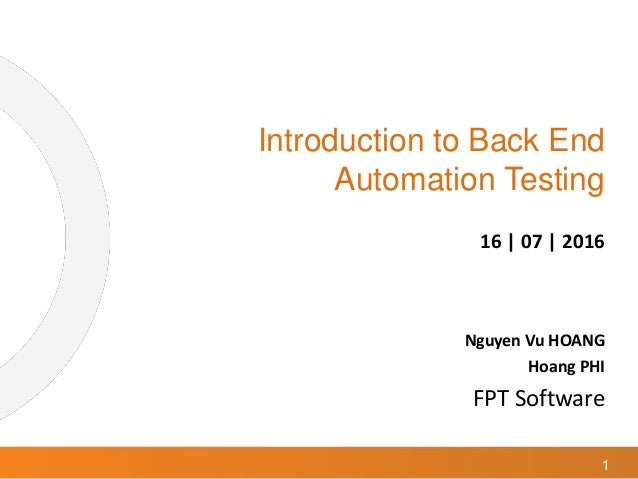 1 Introduction to Back End Automation Testing 16 | 07 | 2016 Nguyen Vu HOANG Hoang PHI FPT Software
