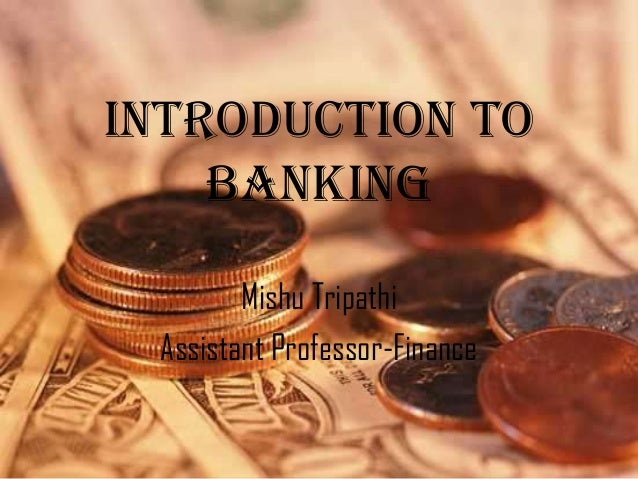 Introduction to    Banking        Mishu Tripathi Assistant Professor-Finance