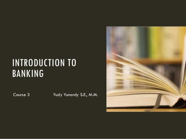 INTRODUCTION TO BANKING Course 3 Yudy Yunardy S.E., M.M.