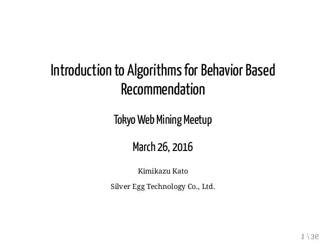 Introduction to Algorithms for Behavior Based Recommendation Tokyo Web Mining Meetup March 26, 2016 Kimikazu Kato Silver E...