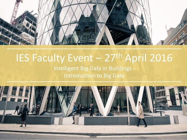 IES Faculty Event – 27th April 2016 Intelligent Big Data in Buildings - Introduction to Big Data