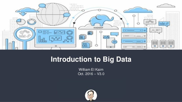 Introduction to Big Data William El Kaim Oct. 2016 – V3.0
