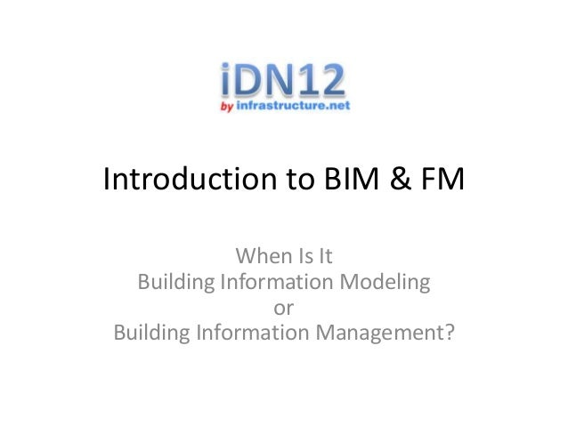Introduction to BIM & FM When Is It Building Information Modeling or Building Information Management?