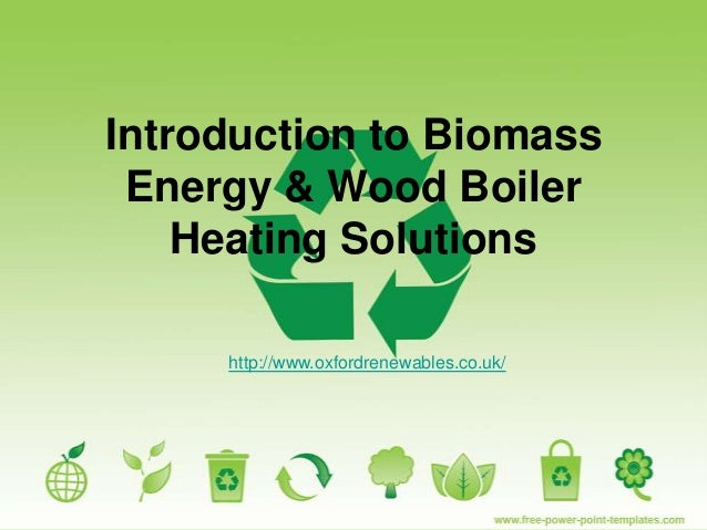 Introduction to BiomassEnergy & Wood BoilerHeating Solutionshttp://www.oxfordrenewables.co.uk/