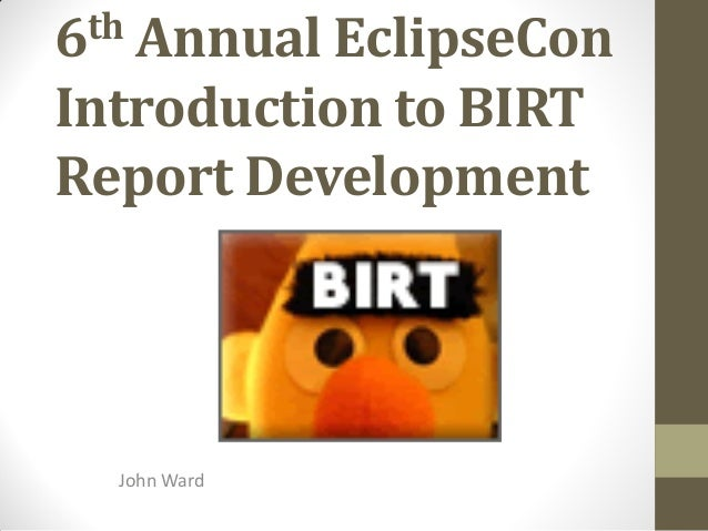 6th Annual EclipseCon Introduction to BIRT Report Development John Ward