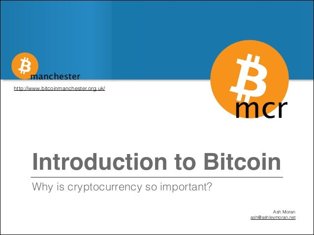 manchester http://www.bitcoinmanchester.org.uk/  Introduction to Bitcoin Why is cryptocurrency so important? Ash Moran ash...