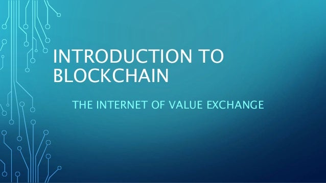 INTRODUCTION TO BLOCKCHAIN THE INTERNET OF VALUE EXCHANGE