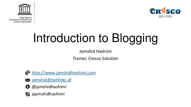 Introduction to Blogging Jamshid Hashimi Trainer, Cresco Solution http://www.jamshidhashimi.com jamshid@netlinks.af @jamsh...