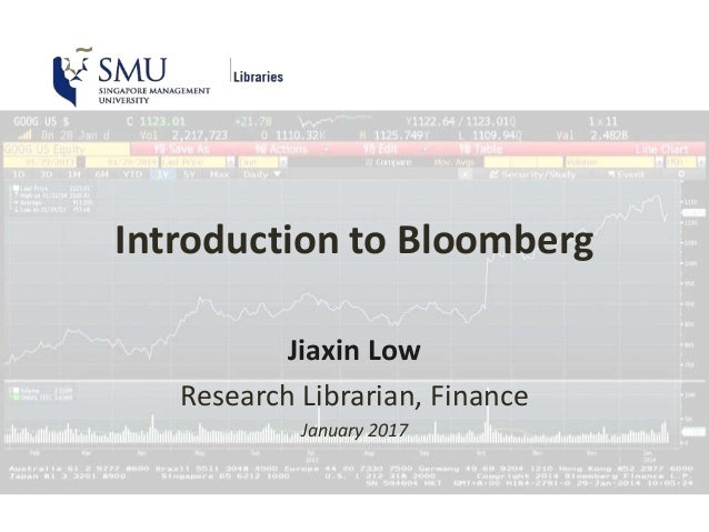 Introduction to Bloomberg Jiaxin Low Research Librarian, Finance January 2017