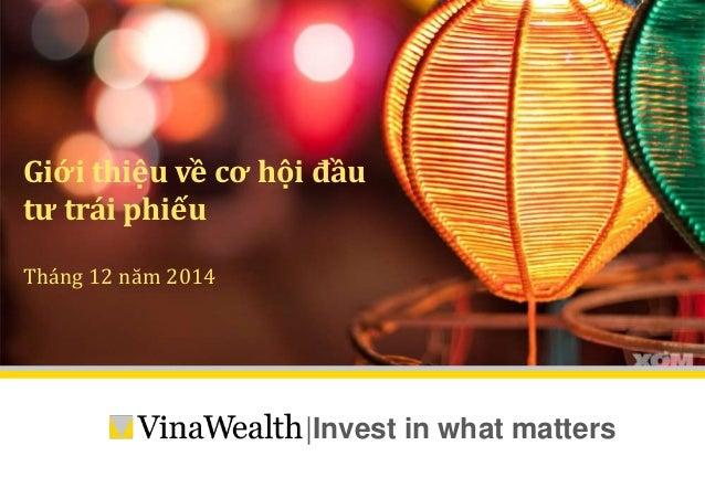 Giới thiệu về cơ hội đầu  tư trái phiếu   Invest in what matters  Tháng 12 năm 2014