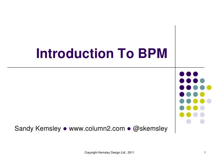 Introduction To BPMSandy Kemsley l www.column2.com l @skemsley                   Copyright Kemsley Design Ltd., 2011   1
