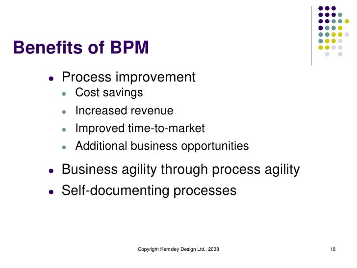 Benefits of BPM   l   Process improvement       l   Cost savings       l   Increased revenue       l   Improved time-to-ma...