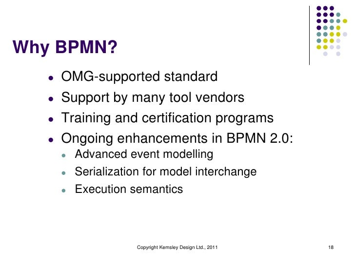 Why BPMN?   l   OMG-supported standard   l   Support by many tool vendors   l   Training and certification programs   l   ...