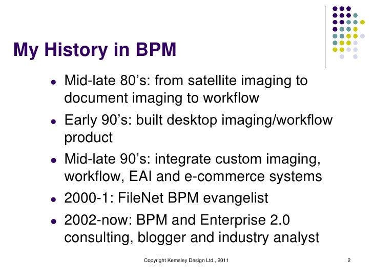 My History in BPM   l   Mid-late 80's: from satellite imaging to       document imaging to workflow   l   Early 90's: buil...