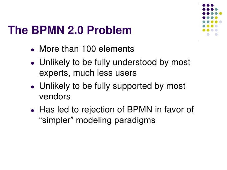 The BPMN 2.0 Problem   l   More than 100 elements   l   Unlikely to be fully understood by most       experts, much less u...