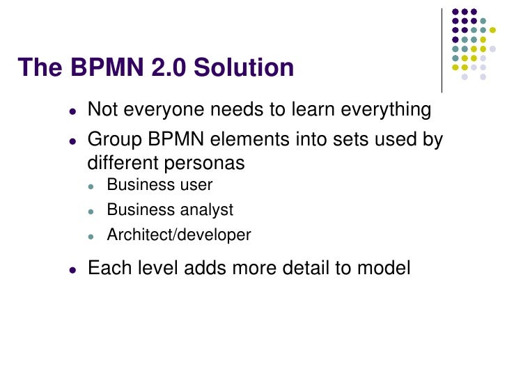 The BPMN 2.0 Solution   l   Not everyone needs to learn everything   l   Group BPMN elements into sets used by       diffe...