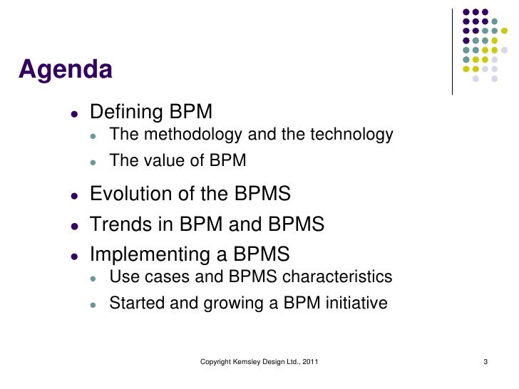 Agenda   l   Defining BPM       l   The methodology and the technology       l   The value of BPM   l   Evolution of the B...