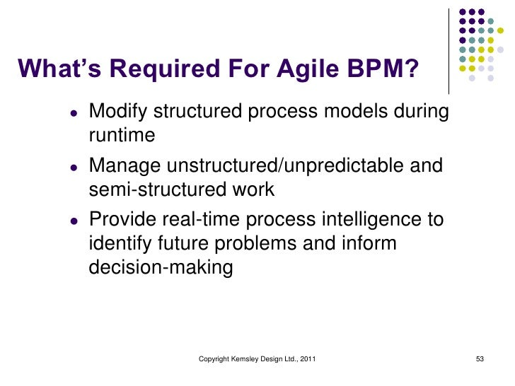 What's Required For Agile BPM?   l   Modify structured process models during       runtime   l   Manage unstructured/unpre...