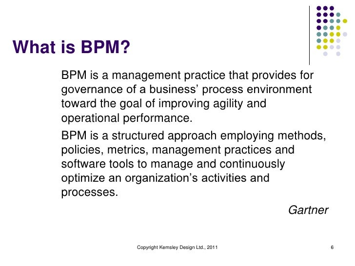 What is BPM?    BPM is a management practice that provides for    governance of a business' process environment    toward ...
