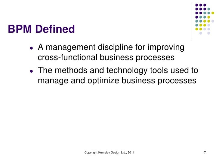 BPM Defined   l   A management discipline for improving       cross-functional business processes   l   The methods and te...