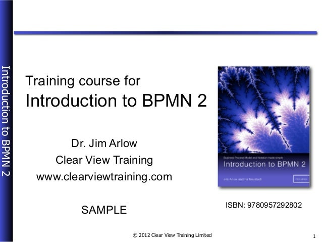 © 2012 Clear View Training Limited IntroductiontoBPMN2 1 Introduction to BPMN 2 Dr. Jim Arlow Clear View Training SAMPLE A...