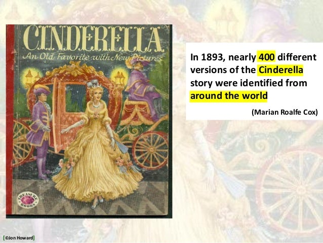 In 1893, nearly 400 different versions of the Cinderella story were identified from around the world (Marian Roalfe Cox) [...