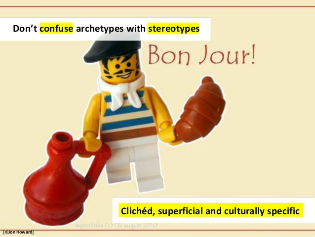 http://www.flickr.com/photos/legominha/4855435630/ Clichéd, superficial and culturally specific Don't confuse archetypes w...