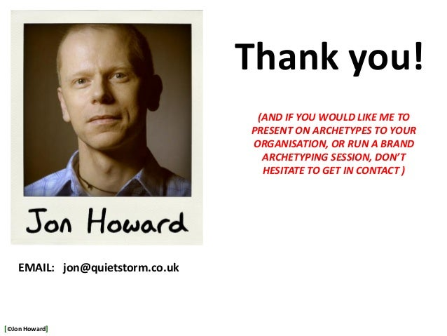 EMAIL: jon@quietstorm.co.uk Thank you! (AND IF YOU WOULD LIKE ME TO PRESENT ON ARCHETYPES TO YOUR ORGANISATION, OR RUN A B...