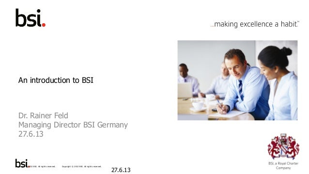 Copyright © 2013 BSI. All rights reserved. 1Copyright © 2013 BSI. All rights reserved. An introduction to BSI Dr. Rainer F...