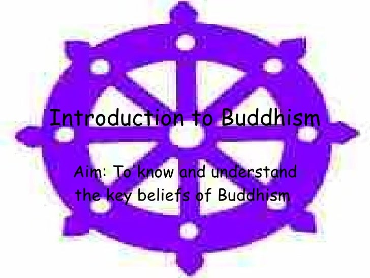 Introduction to Buddhism Aim: To know and understand the key beliefs of Buddhism
