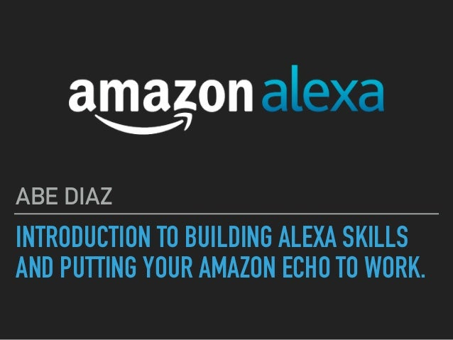 INTRODUCTION TO BUILDING ALEXA SKILLS AND PUTTING YOUR AMAZON ECHO TO WORK. ABE DIAZ