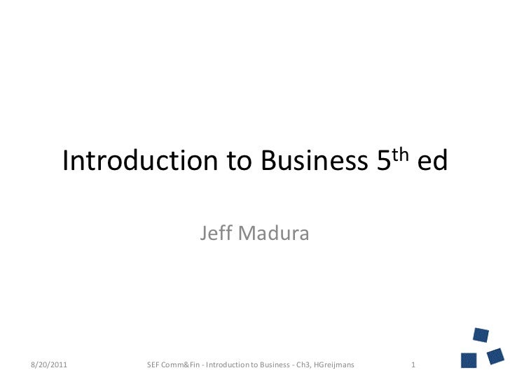 Introduction to Business 5thed<br />Jeff Madura<br />8/20/2011<br />1<br />SEF Comm&Fin - Introduction to Business - Ch3, ...