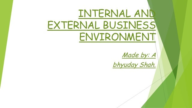 INTERNAL AND EXTERNAL BUSINESS ENVIRONMENT Made by: A bhyuday Shah.