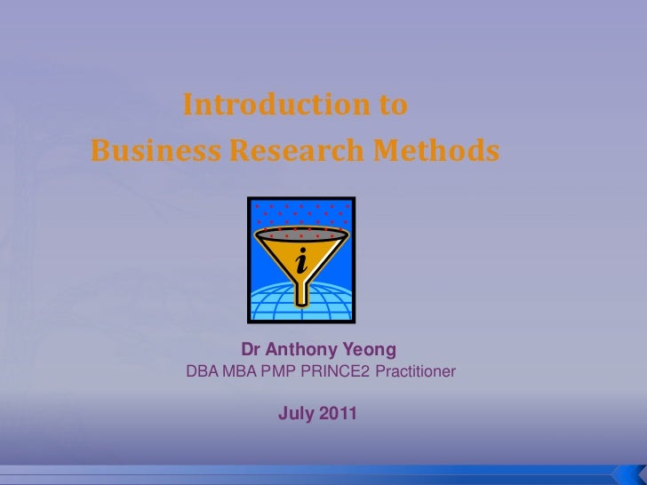 Introduction toBusiness Research Methods           Dr Anthony Yeong     DBA MBA PMP PRINCE2 Practitioner               Jul...