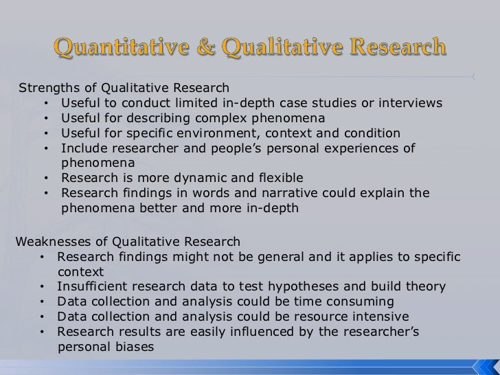 limitations of quantitative research methods A good example of a qualitative research method would be unstructured interviews which generate qualitative data through the use of open questions this allows the respondent to talk the strengths and weaknesses of quantitative and qualitative research: what method for nursing journal of advanced nursing, 20(4),.