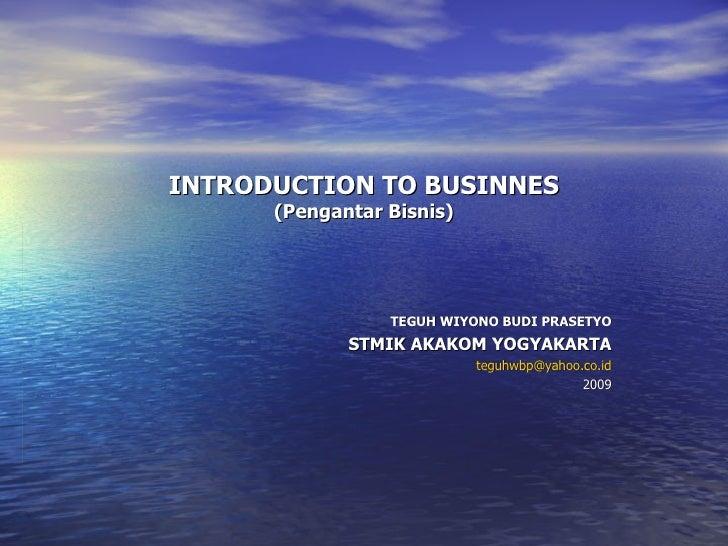 INTRODUCTION TO BUSINNES (Pengantar Bisnis) TEGUH WIYONO BUDI PRASETYO STMIK AKAKOM YOGYAKARTA [email_address] 2009