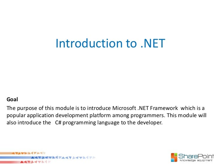 Introduction to .NETGoalThe purpose of this module is to introduce Microsoft .NET Framework which is apopular application ...