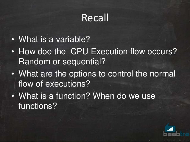 Recall • What is a variable? • How doe the CPU Execution flow occurs? Random or sequential? • What are the options to cont...
