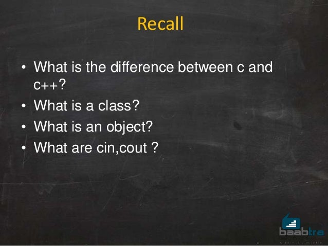 • What is the difference between c and c++? • What is a class? • What is an object? • What are cin,cout ? Recall