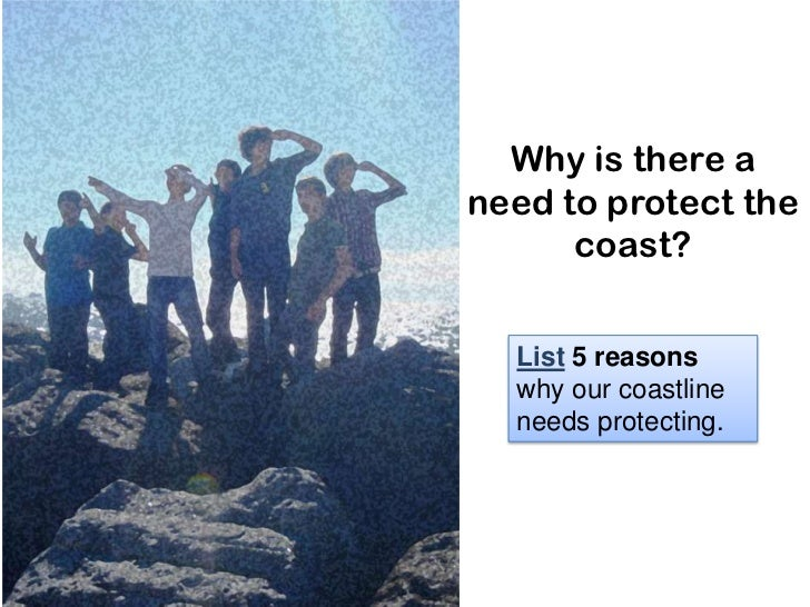 Why is there aneed to protect the      coast?  List 5 reasons  why our coastline  needs protecting.