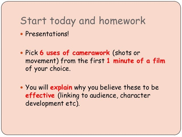 Start today and homework  Presentations!  Pick 6 uses of camerawork (shots or movement) from the first 1 minute of a fil...